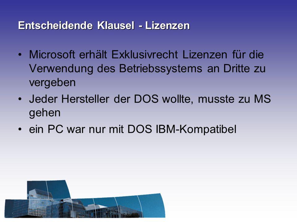 Entscheidende Klausel - Lizenzen Microsoft erhält Exklusivrecht Lizenzen für die Verwendung des Betriebssystems an Dritte zu vergeben Jeder Hersteller der DOS wollte, musste zu MS gehen ein PC war nur mit DOS IBM-Kompatibel