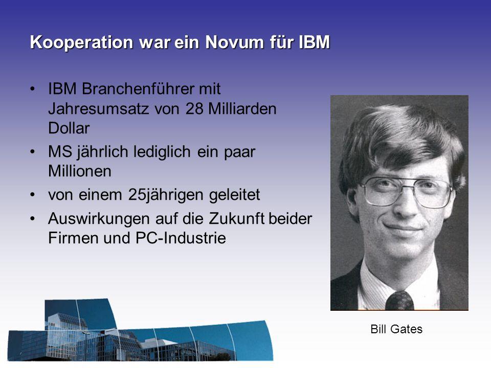 Kooperation war ein Novum für IBM IBM Branchenführer mit Jahresumsatz von 28 Milliarden Dollar MS jährlich lediglich ein paar Millionen von einem 25jährigen geleitet Auswirkungen auf die Zukunft beider Firmen und PC-Industrie Bill Gates