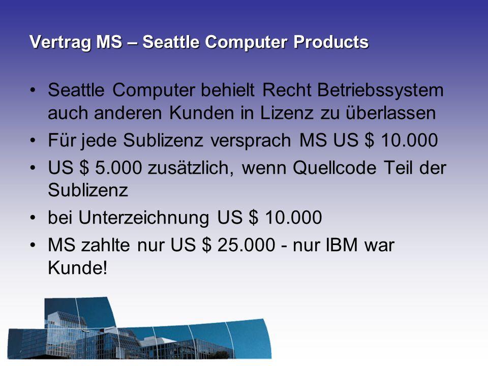 Vertrag MS – Seattle Computer Products Seattle Computer behielt Recht Betriebssystem auch anderen Kunden in Lizenz zu überlassen Für jede Sublizenz versprach MS US $ 10.000 US $ 5.000 zusätzlich, wenn Quellcode Teil der Sublizenz bei Unterzeichnung US $ 10.000 MS zahlte nur US $ 25.000 - nur IBM war Kunde!