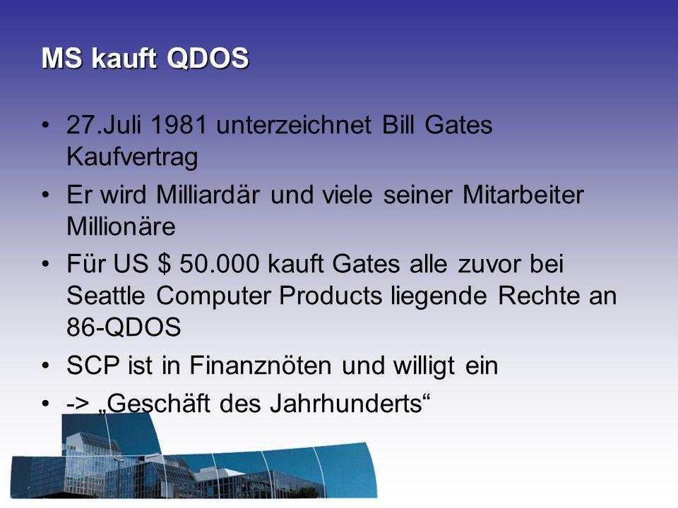 MS kauft QDOS 27.Juli 1981 unterzeichnet Bill Gates Kaufvertrag Er wird Milliardär und viele seiner Mitarbeiter Millionäre Für US $ 50.000 kauft Gates alle zuvor bei Seattle Computer Products liegende Rechte an 86-QDOS SCP ist in Finanznöten und willigt ein -> Geschäft des Jahrhunderts