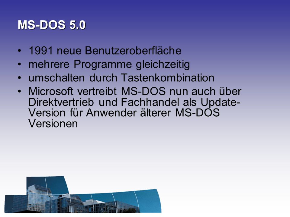 MS-DOS 5.0 1991 neue Benutzeroberfläche mehrere Programme gleichzeitig umschalten durch Tastenkombination Microsoft vertreibt MS-DOS nun auch über Direktvertrieb und Fachhandel als Update- Version für Anwender älterer MS-DOS Versionen