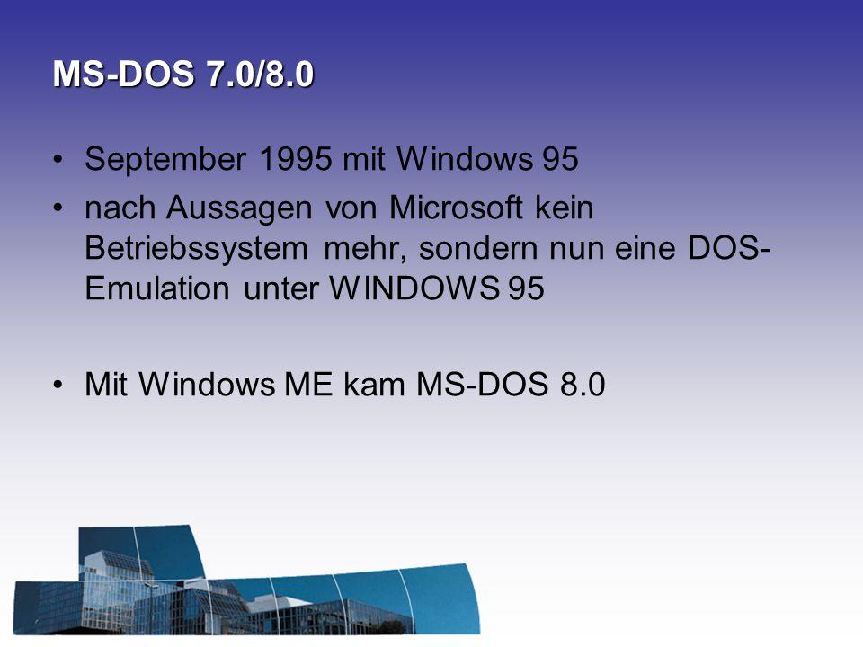 MS-DOS 7.0/8.0 September 1995 mit Windows 95 nach Aussagen von Microsoft kein Betriebssystem mehr, sondern nun eine DOS- Emulation unter WINDOWS 95 Mit Windows ME kam MS-DOS 8.0