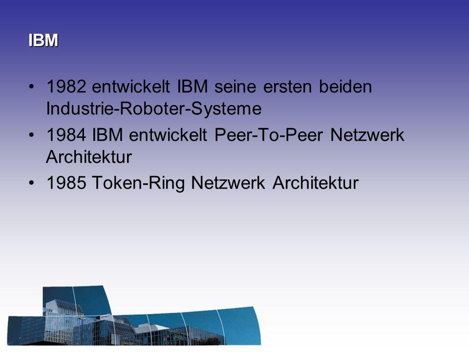 IBM 1982 entwickelt IBM seine ersten beiden Industrie-Roboter-Systeme 1984 IBM entwickelt Peer-To-Peer Netzwerk Architektur 1985 Token-Ring Netzwerk Architektur