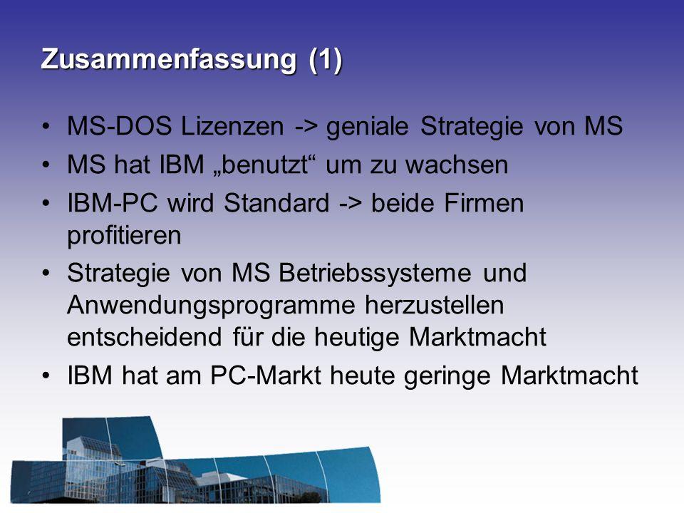 Zusammenfassung (1) MS-DOS Lizenzen -> geniale Strategie von MS MS hat IBM benutzt um zu wachsen IBM-PC wird Standard -> beide Firmen profitieren Strategie von MS Betriebssysteme und Anwendungsprogramme herzustellen entscheidend für die heutige Marktmacht IBM hat am PC-Markt heute geringe Marktmacht