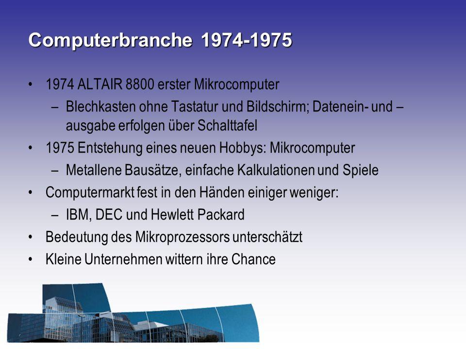 Computerbranche 1974-1975 1974 ALTAIR 8800 erster Mikrocomputer –Blechkasten ohne Tastatur und Bildschirm; Datenein- und – ausgabe erfolgen über Schalttafel 1975 Entstehung eines neuen Hobbys: Mikrocomputer –Metallene Bausätze, einfache Kalkulationen und Spiele Computermarkt fest in den Händen einiger weniger: –IBM, DEC und Hewlett Packard Bedeutung des Mikroprozessors unterschätzt Kleine Unternehmen wittern ihre Chance