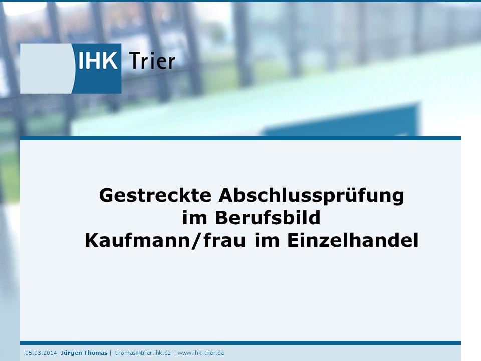 05.03.2014 Jürgen Thomas | thomas@trier.ihk.de | www.ihk-trier.de Gestreckte Abschlussprüfung im Berufsbild Kaufmann/frau im Einzelhandel