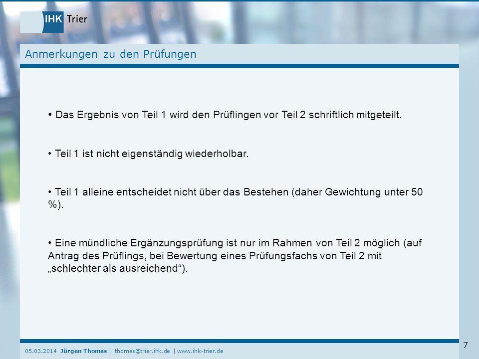 05.03.2014 Jürgen Thomas | thomas@trier.ihk.de | www.ihk-trier.de 7 Anmerkungen zu den Prüfungen Das Ergebnis von Teil 1 wird den Prüflingen vor Teil