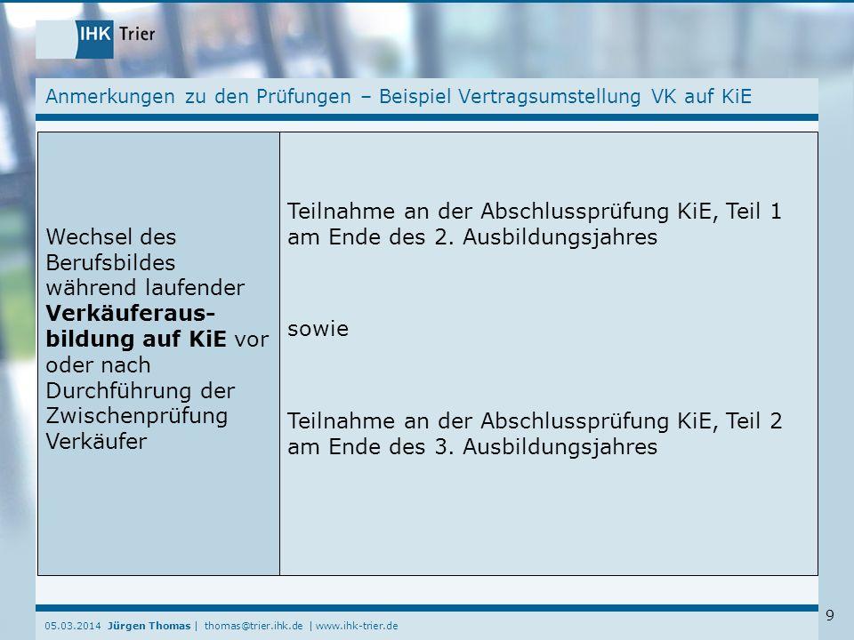 05.03.2014 Jürgen Thomas | thomas@trier.ihk.de | www.ihk-trier.de 9 Anmerkungen zu den Prüfungen – Beispiel Vertragsumstellung VK auf KiE Wechsel des