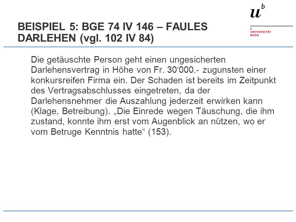 BEISPIEL 5: BGE 74 IV 146 – FAULES DARLEHEN (vgl. 102 IV 84) Die getäuschte Person geht einen ungesicherten Darlehensvertrag in Höhe von Fr. 30000.- z