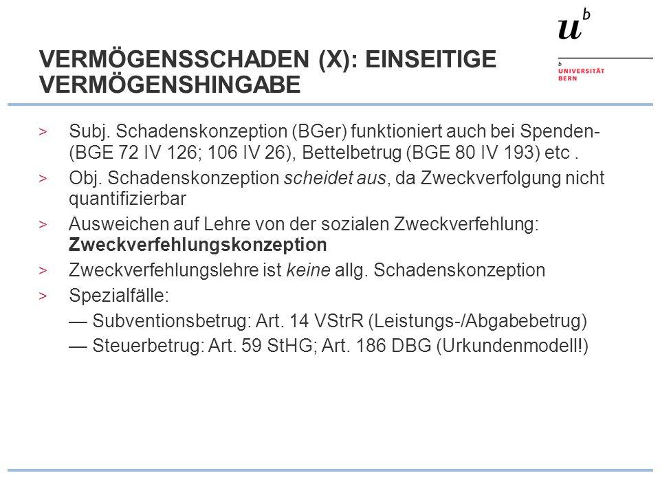 VERMÖGENSSCHADEN (X): EINSEITIGE VERMÖGENSHINGABE > Subj. Schadenskonzeption (BGer) funktioniert auch bei Spenden- (BGE 72 IV 126; 106 IV 26), Bettelb