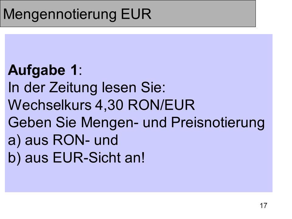 17 Mengennotierung EUR Aufgabe 1: In der Zeitung lesen Sie: Wechselkurs 4,30 RON/EUR Geben Sie Mengen- und Preisnotierung a) aus RON- und b) aus EUR-S