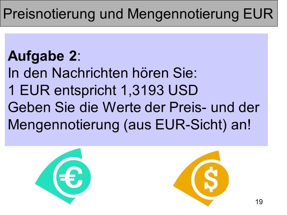 19 Preisnotierung und Mengennotierung EUR Aufgabe 2: In den Nachrichten hören Sie: 1 EUR entspricht 1,3193 USD Geben Sie die Werte der Preis- und der