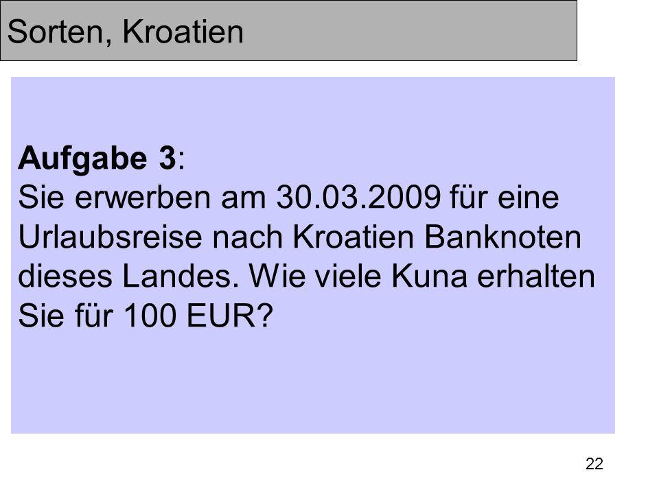 22 Sorten, Kroatien Aufgabe 3: Sie erwerben am 30.03.2009 für eine Urlaubsreise nach Kroatien Banknoten dieses Landes. Wie viele Kuna erhalten Sie für