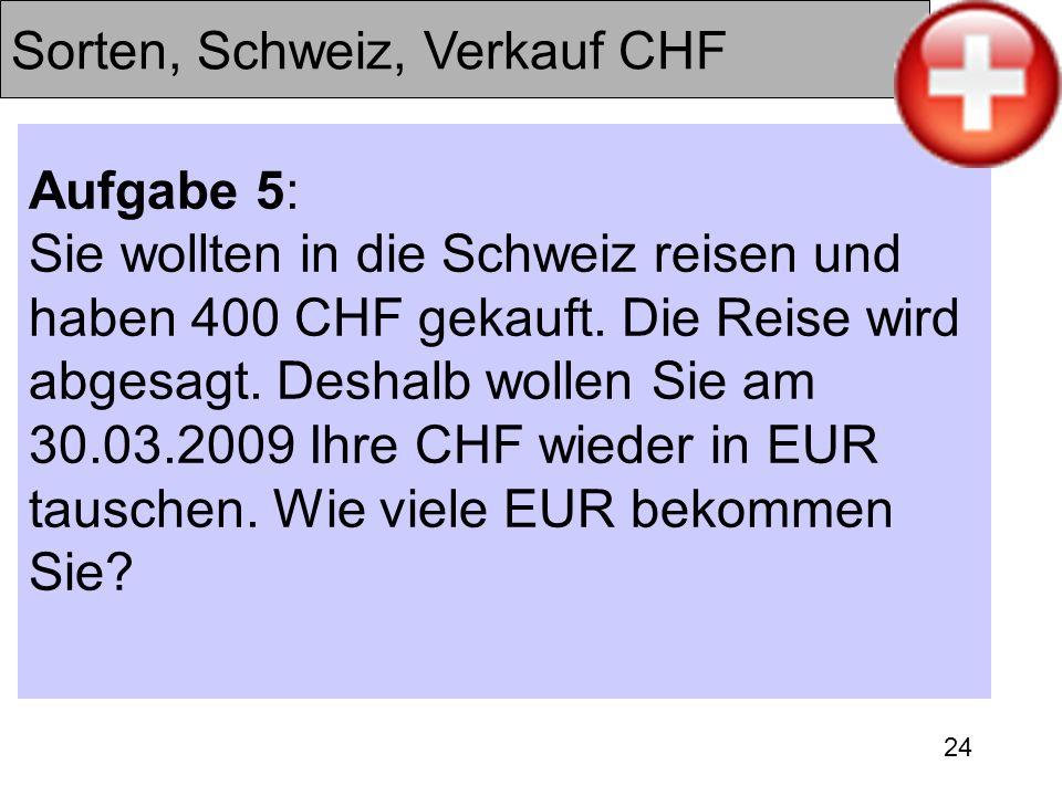 24 Sorten, Schweiz, Verkauf CHF Aufgabe 5: Sie wollten in die Schweiz reisen und haben 400 CHF gekauft. Die Reise wird abgesagt. Deshalb wollen Sie am