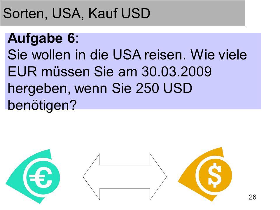 26 Sorten, USA, Kauf USD Aufgabe 6: Sie wollen in die USA reisen. Wie viele EUR müssen Sie am 30.03.2009 hergeben, wenn Sie 250 USD benötigen?