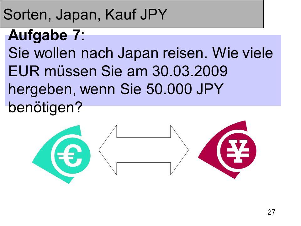 27 Sorten, Japan, Kauf JPY Aufgabe 7: Sie wollen nach Japan reisen. Wie viele EUR müssen Sie am 30.03.2009 hergeben, wenn Sie 50.000 JPY benötigen?