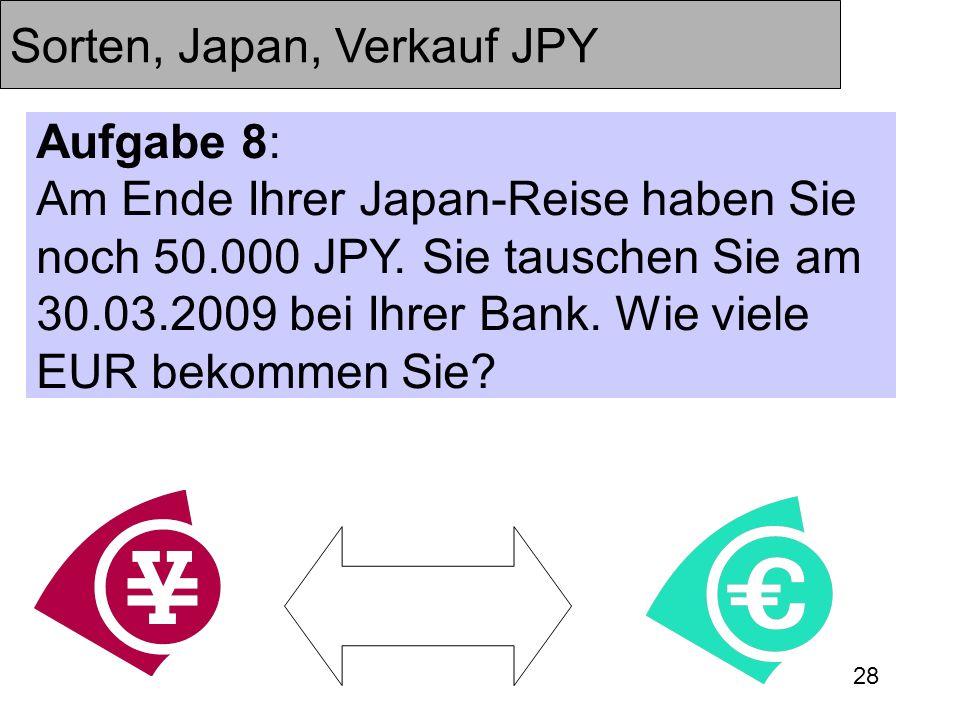 28 Sorten, Japan, Verkauf JPY Aufgabe 8: Am Ende Ihrer Japan-Reise haben Sie noch 50.000 JPY. Sie tauschen Sie am 30.03.2009 bei Ihrer Bank. Wie viele