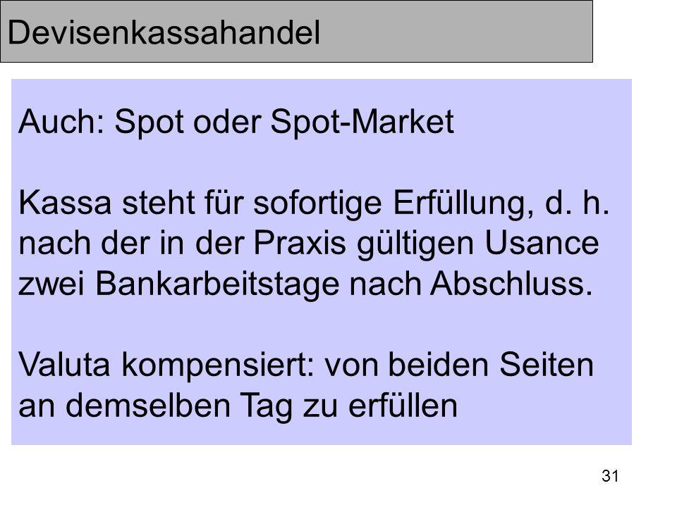 31 Devisenkassahandel Auch: Spot oder Spot-Market Kassa steht für sofortige Erfüllung, d. h. nach der in der Praxis gültigen Usance zwei Bankarbeitsta