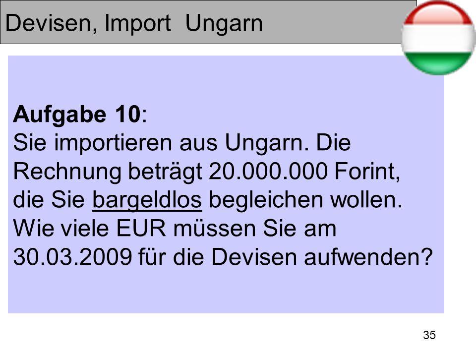 35 Devisen, Import Ungarn Aufgabe 10: Sie importieren aus Ungarn. Die Rechnung beträgt 20.000.000 Forint, die Sie bargeldlos begleichen wollen. Wie vi