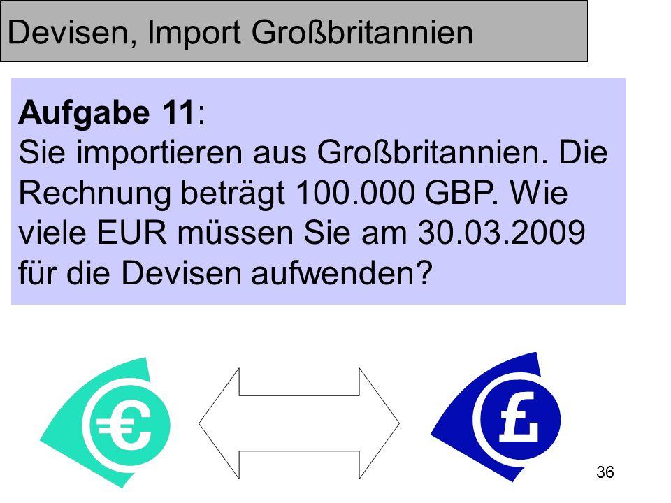 36 Devisen, Import Großbritannien Aufgabe 11: Sie importieren aus Großbritannien. Die Rechnung beträgt 100.000 GBP. Wie viele EUR müssen Sie am 30.03.