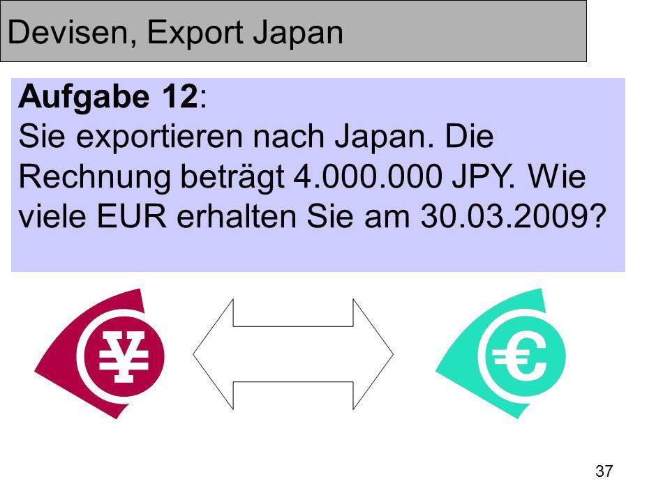 37 Devisen, Export Japan Aufgabe 12: Sie exportieren nach Japan. Die Rechnung beträgt 4.000.000 JPY. Wie viele EUR erhalten Sie am 30.03.2009?