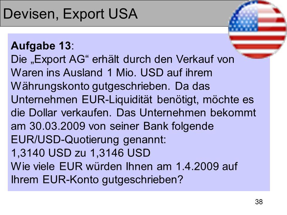 38 Devisen, Export USA Aufgabe 13: Die Export AG erhält durch den Verkauf von Waren ins Ausland 1 Mio. USD auf ihrem Währungskonto gutgeschrieben. Da