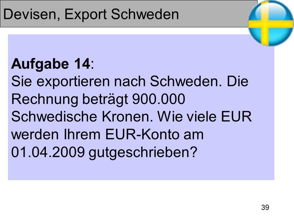 39 Devisen, Export Schweden Aufgabe 14: Sie exportieren nach Schweden. Die Rechnung beträgt 900.000 Schwedische Kronen. Wie viele EUR werden Ihrem EUR