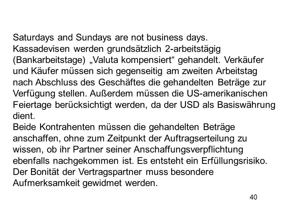 40 Saturdays and Sundays are not business days. Kassadevisen werden grundsätzlich 2-arbeitstägig (Bankarbeitstage) Valuta kompensiert gehandelt. Verkä