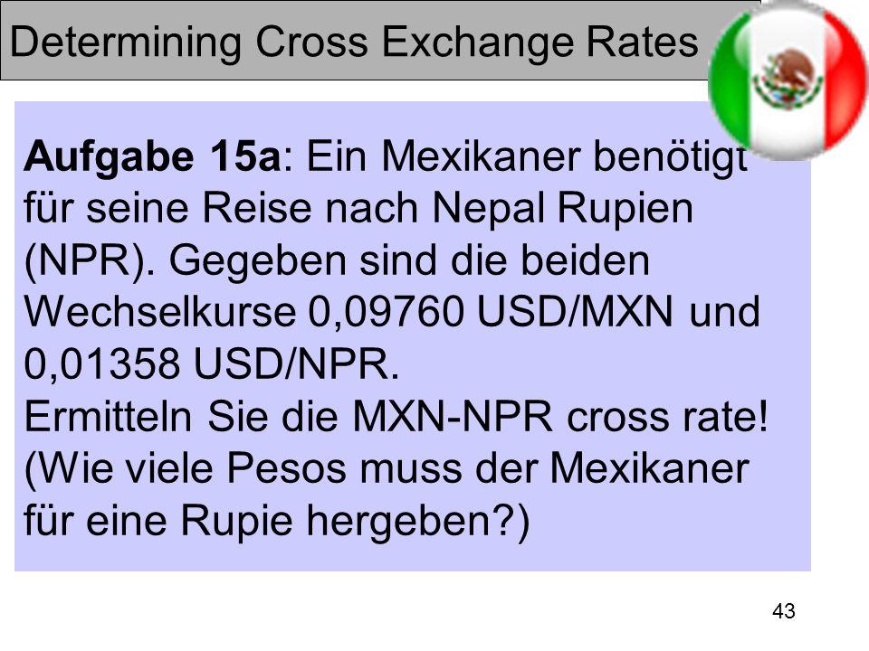 43 Determining Cross Exchange Rates Aufgabe 15a: Ein Mexikaner benötigt für seine Reise nach Nepal Rupien (NPR). Gegeben sind die beiden Wechselkurse