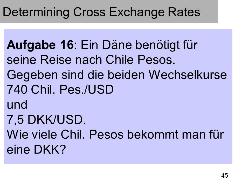 45 Determining Cross Exchange Rates Aufgabe 16: Ein Däne benötigt für seine Reise nach Chile Pesos. Gegeben sind die beiden Wechselkurse 740 Chil. Pes