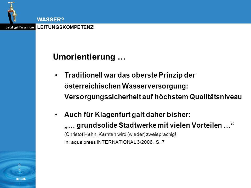 WASSER? Jetzt gehts um die LEITUNGSKOMPETENZ! Umorientierung … Traditionell war das oberste Prinzip der österreichischen Wasserversorgung: Versorgungs