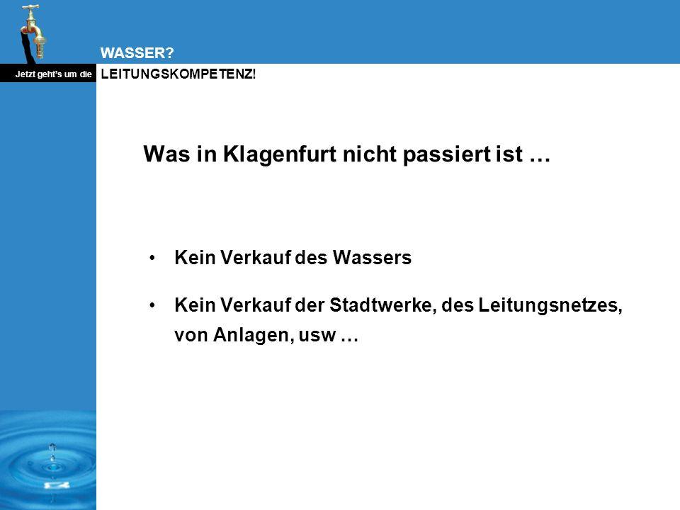 WASSER? Jetzt gehts um die LEITUNGSKOMPETENZ! Was in Klagenfurt nicht passiert ist … Kein Verkauf des Wassers Kein Verkauf der Stadtwerke, des Leitung