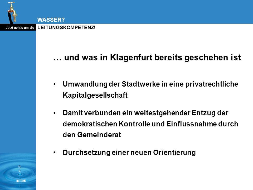 WASSER? Jetzt gehts um die LEITUNGSKOMPETENZ! … und was in Klagenfurt bereits geschehen ist Umwandlung der Stadtwerke in eine privatrechtliche Kapital