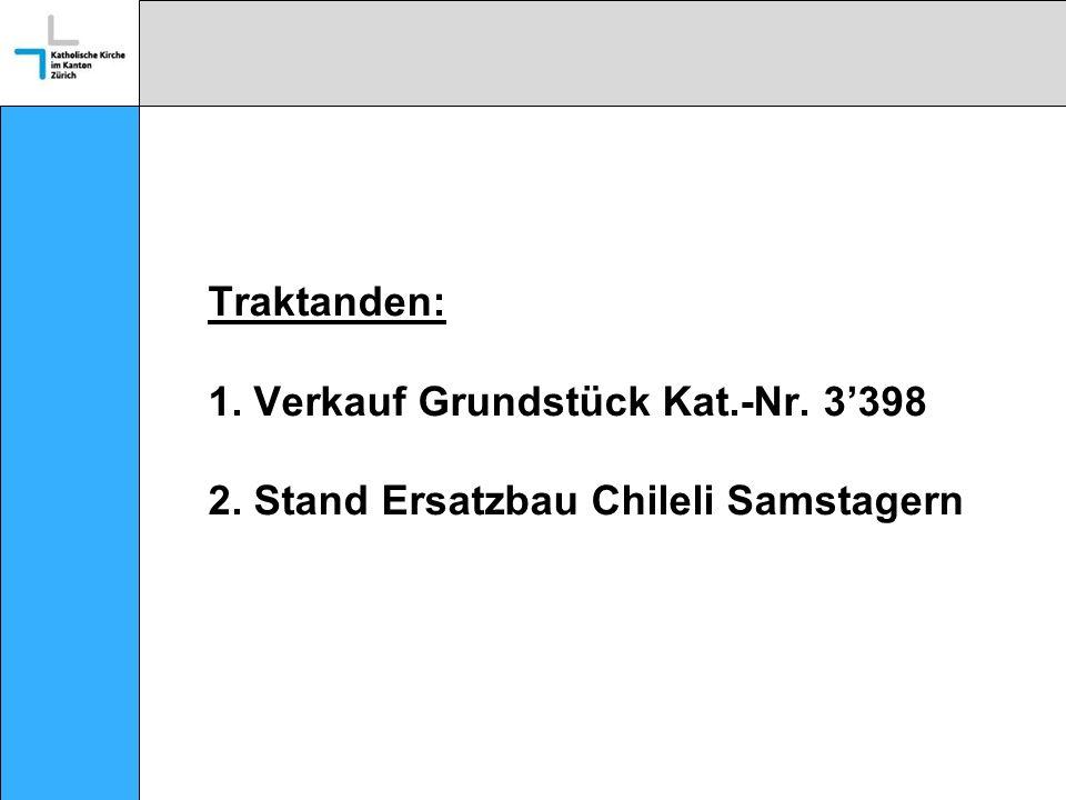 Traktanden: 1. Verkauf Grundstück Kat.-Nr. 3398 2. Stand Ersatzbau Chileli Samstagern