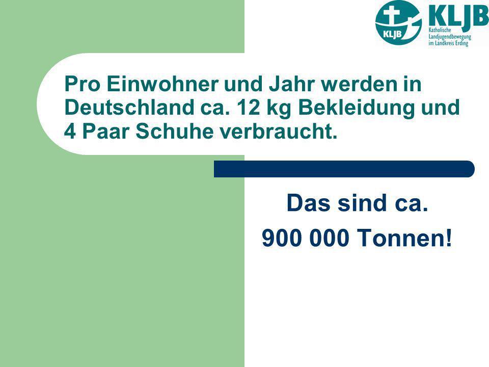 Pro Einwohner und Jahr werden in Deutschland ca. 12 kg Bekleidung und 4 Paar Schuhe verbraucht. Das sind ca. 900 000 Tonnen!