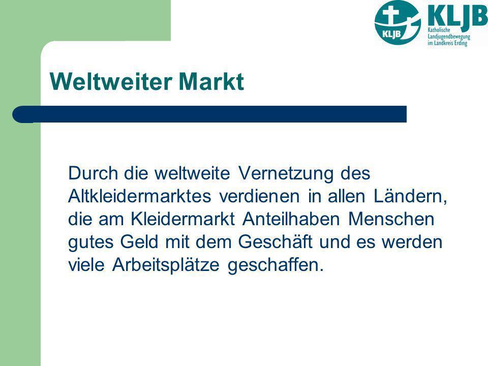 Weltweiter Markt Durch die weltweite Vernetzung des Altkleidermarktes verdienen in allen Ländern, die am Kleidermarkt Anteilhaben Menschen gutes Geld