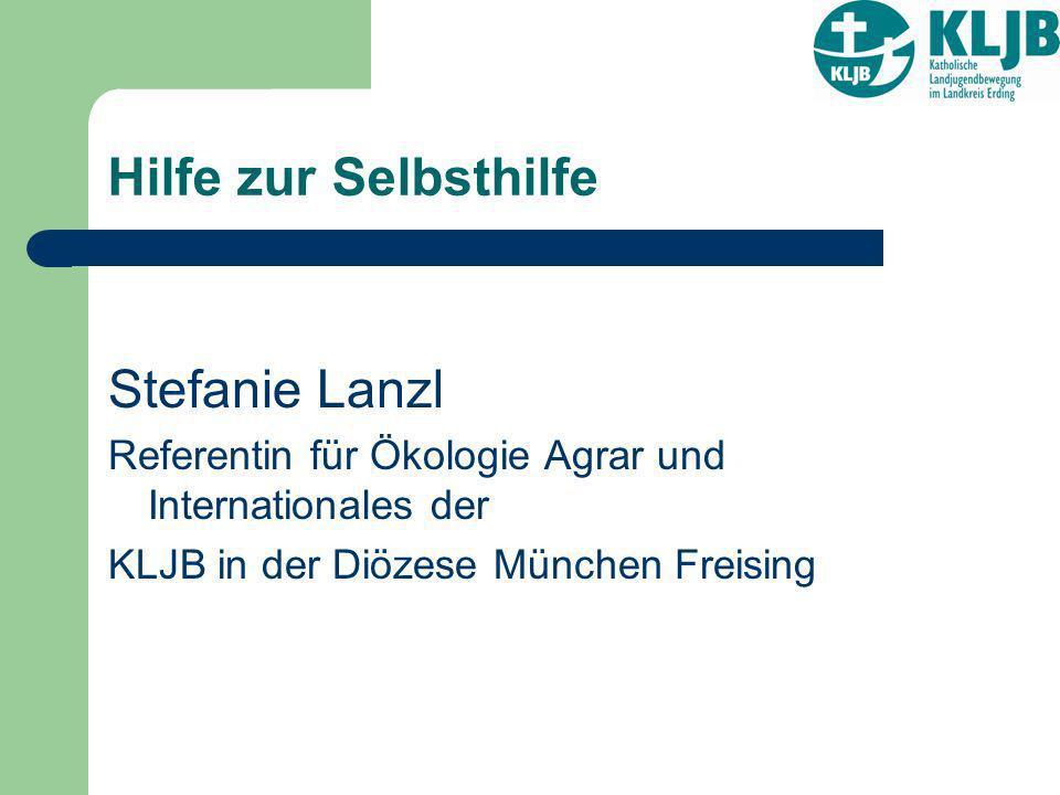 Hilfe zur Selbsthilfe Stefanie Lanzl Referentin für Ökologie Agrar und Internationales der KLJB in der Diözese München Freising