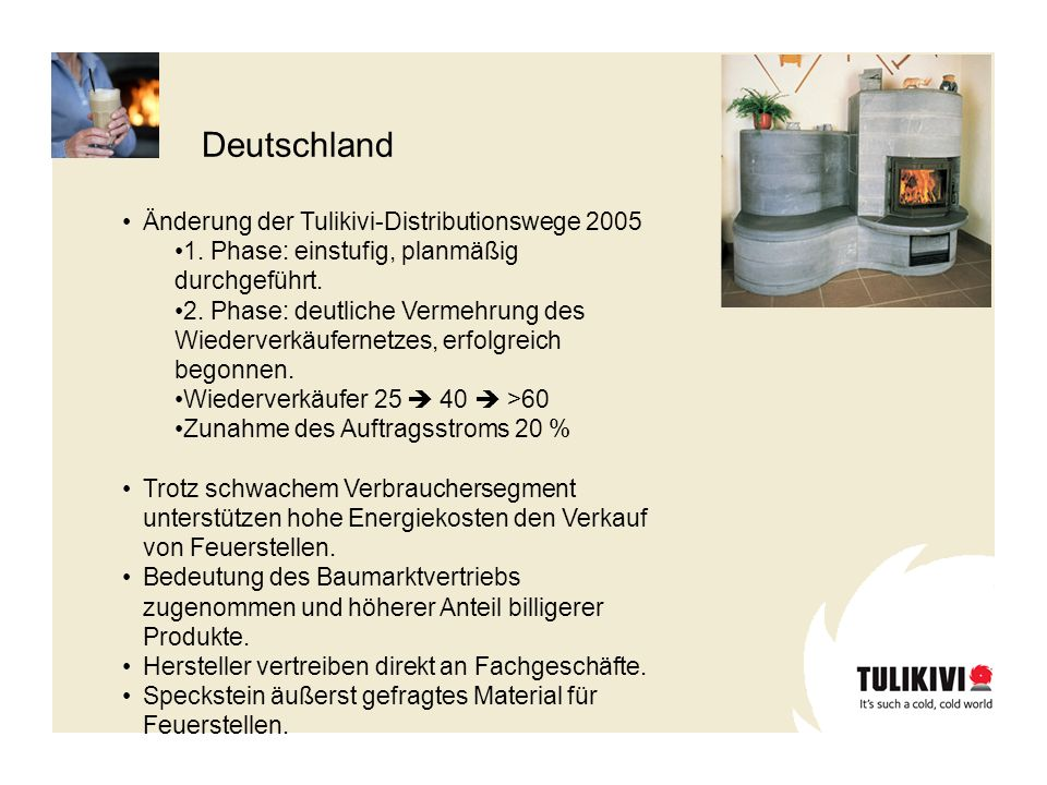 Deutschland Änderung der Tulikivi-Distributionswege 2005 1. Phase: einstufig, planmäßig durchgeführt. 2. Phase: deutliche Vermehrung des Wiederverkäuf