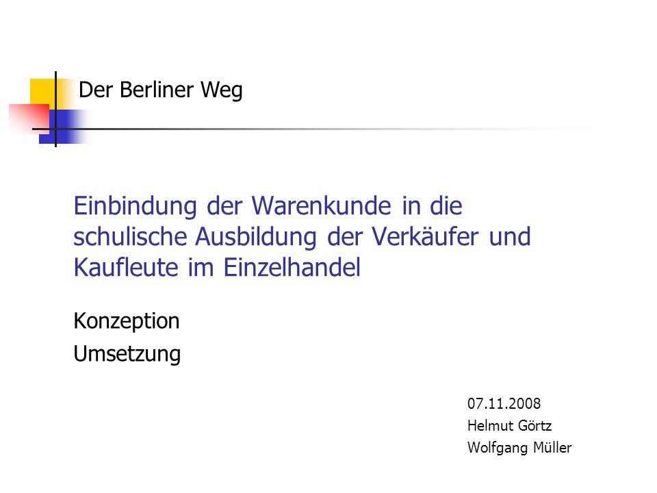 Einbindung der Warenkunde in die schulische Ausbildung der Verkäufer und Kaufleute im Einzelhandel Konzeption Umsetzung 07.11.2008 Helmut Görtz Wolfga