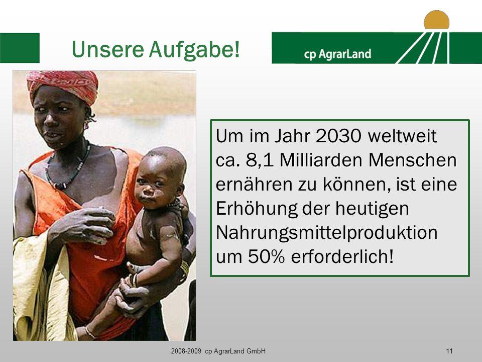 2008-2009 cp AgrarLand GmbH11 Unsere Aufgabe! ca. 8,1 Milliarden Menschen Um im Jahr 2030 weltweit ca. 8,1 Milliarden Menschen ernähren zu können, ist