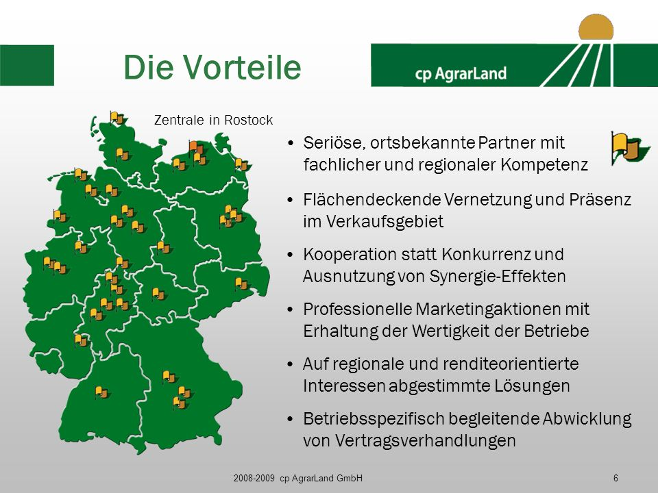 2008-2009 cp AgrarLand GmbH6 Die Vorteile Zentrale in Rostock Flächendeckende Vernetzung und Präsenz im Verkaufsgebiet Kooperation statt Konkurrenz un