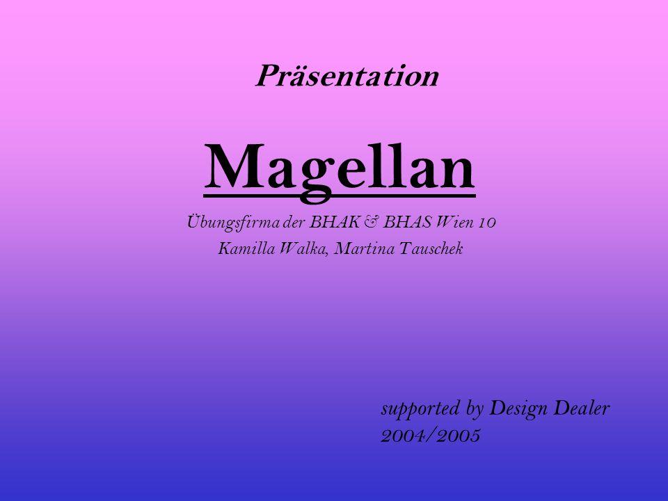Präsentation Magellan Übungsfirma der BHAK & BHAS Wien 10 Kamilla Walka, Martina Tauschek supported by Design Dealer 2004/2005