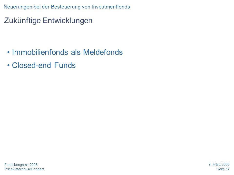 PricewaterhouseCoopers 8. März 2006 Seite 12 Fondskongress 2006 Zukünftige Entwicklungen Immobilienfonds als Meldefonds Closed-end Funds Neuerungen be