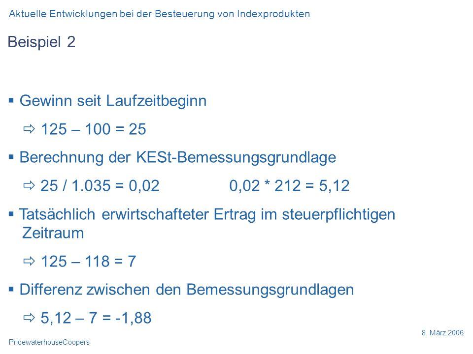 PricewaterhouseCoopers 8. März 2006 Beispiel 2 Gewinn seit Laufzeitbeginn 125 – 100 = 25 Berechnung der KESt-Bemessungsgrundlage 25 / 1.035 = 0,02 0,0