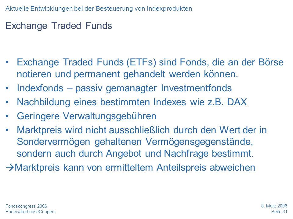 PricewaterhouseCoopers 8. März 2006 Seite 31 Fondskongress 2006 Exchange Traded Funds Exchange Traded Funds (ETFs) sind Fonds, die an der Börse notier
