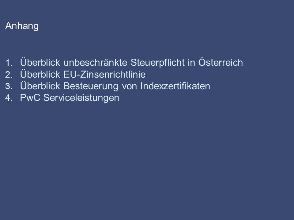 Anhang 1. Überblick unbeschränkte Steuerpflicht in Österreich 2. Überblick EU-Zinsenrichtlinie 3. Überblick Besteuerung von Indexzertifikaten 4. PwC S