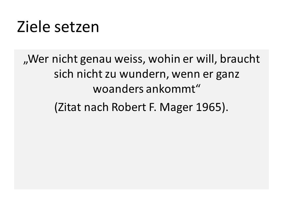 Ziele setzen Wer nicht genau weiss, wohin er will, braucht sich nicht zu wundern, wenn er ganz woanders ankommt (Zitat nach Robert F. Mager 1965).