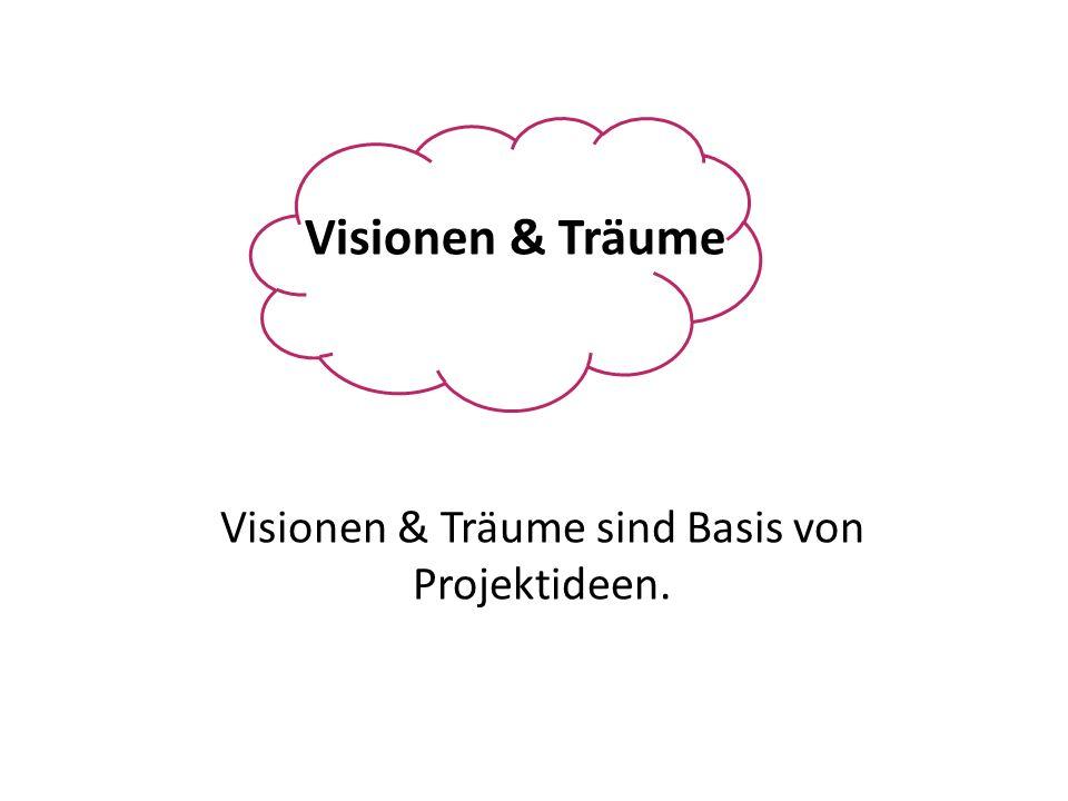 Visionen & Träume Visionen & Träume sind Basis von Projektideen.