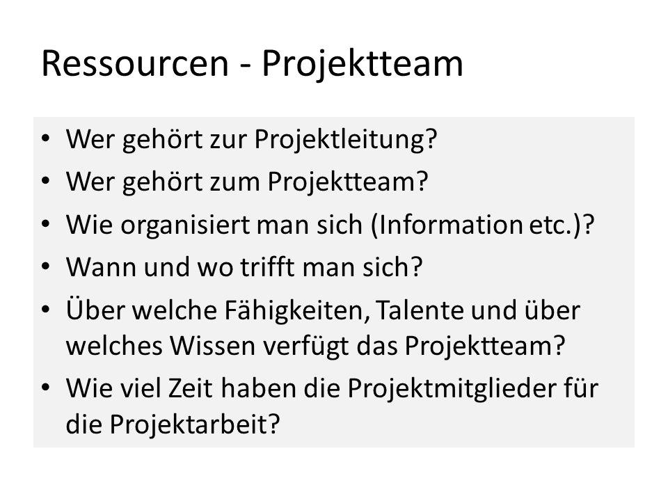 Ressourcen - Projektteam Wer gehört zur Projektleitung? Wer gehört zum Projektteam? Wie organisiert man sich (Information etc.)? Wann und wo trifft ma