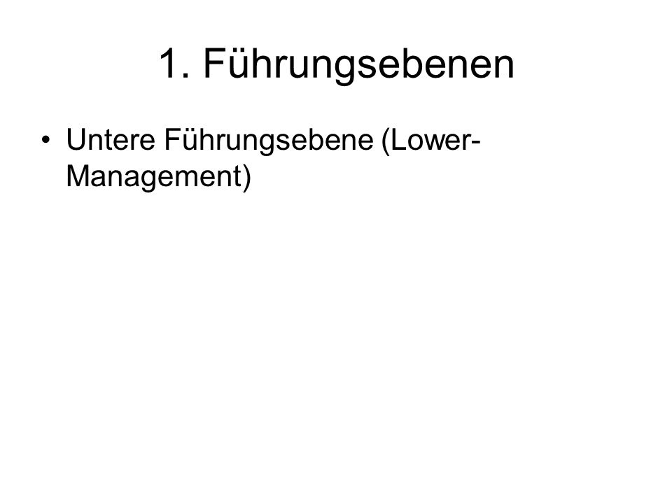 1. Führungsebenen Untere Führungsebene (Lower- Management)